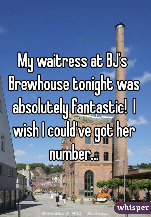 My waitress at BJ's Brewhouse tonight was absolutely fantastic!  I wish I could've got her number...