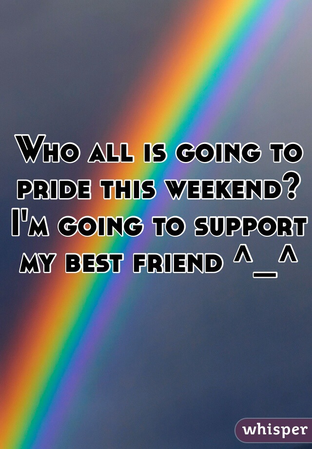 Who all is going to pride this weekend? I'm going to support my best friend ^_^