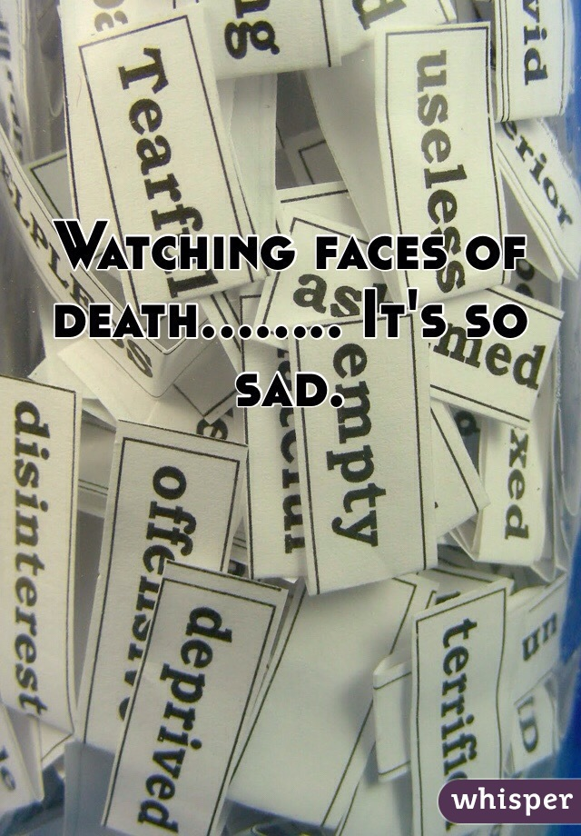Watching faces of death........ It's so sad.
