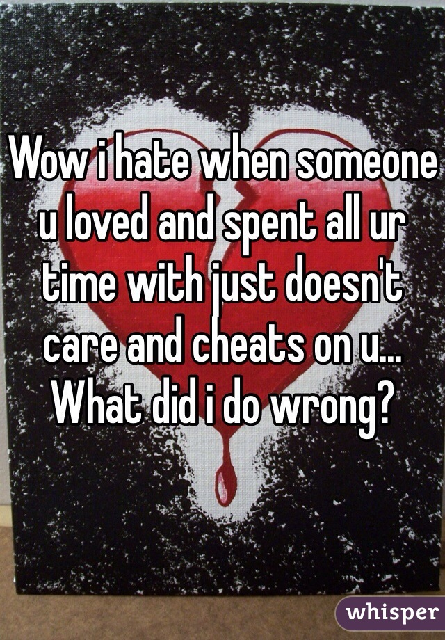 Wow i hate when someone u loved and spent all ur time with just doesn't care and cheats on u... What did i do wrong?