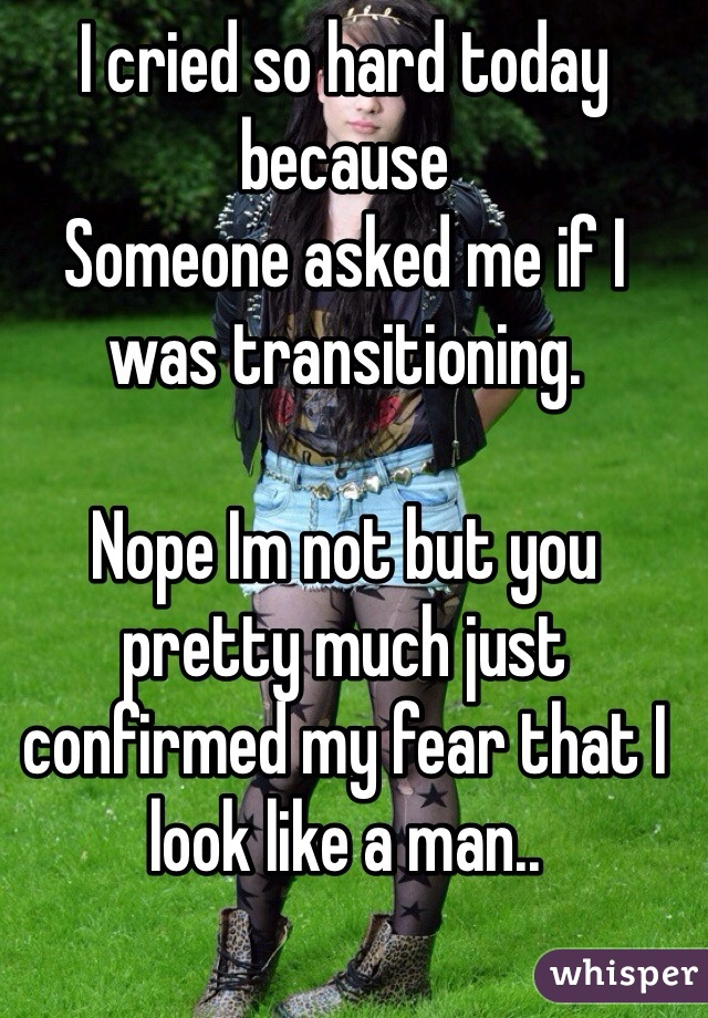 I cried so hard today because  Someone asked me if I was transitioning.   Nope Im not but you pretty much just confirmed my fear that I look like a man..