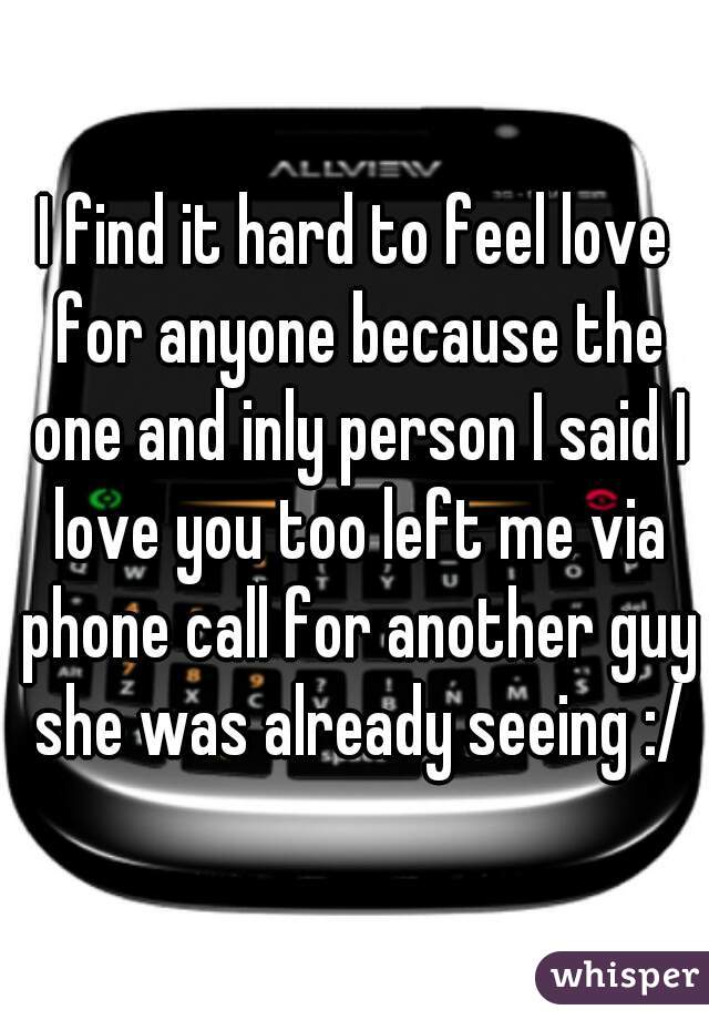 I find it hard to feel love for anyone because the one and inly person I said I love you too left me via phone call for another guy she was already seeing :/