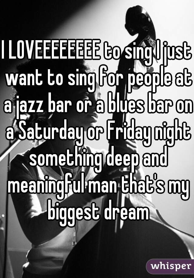 I LOVEEEEEEEE to sing I just want to sing for people at a jazz bar or a blues bar on a Saturday or Friday night something deep and meaningful man that's my biggest dream
