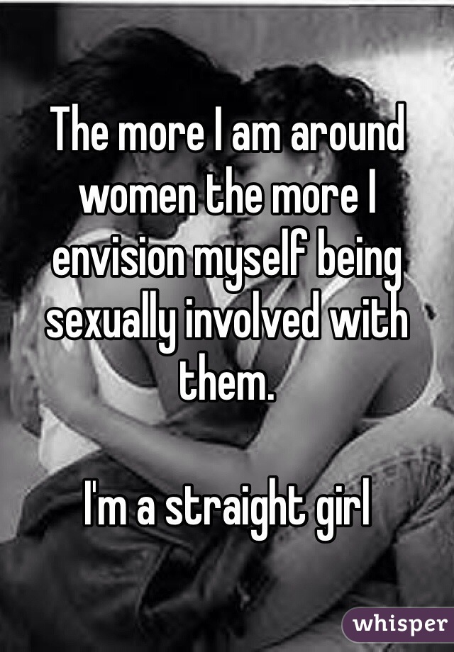 The more I am around women the more I envision myself being sexually involved with them.  I'm a straight girl