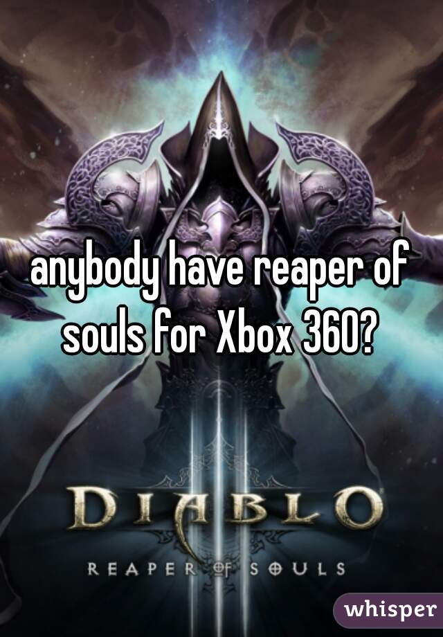 anybody have reaper of souls for Xbox 360?