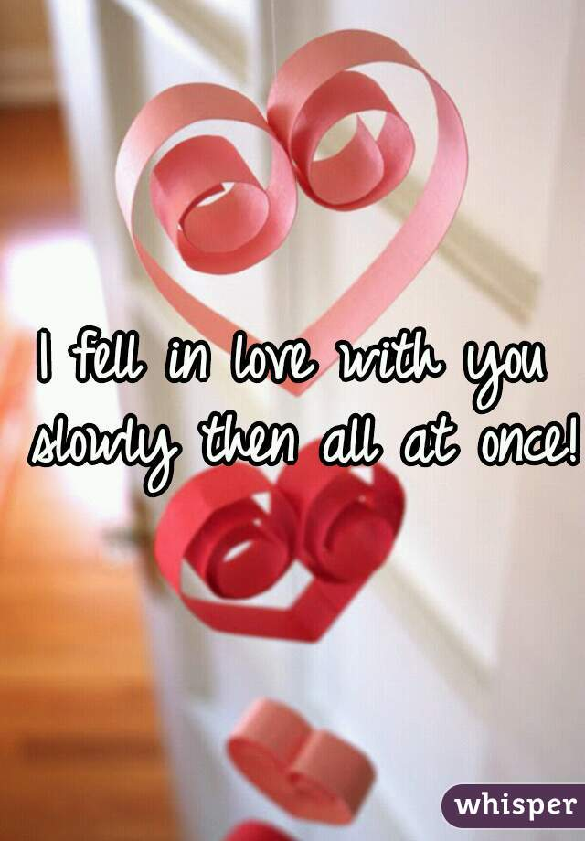 I fell in love with you slowly then all at once!