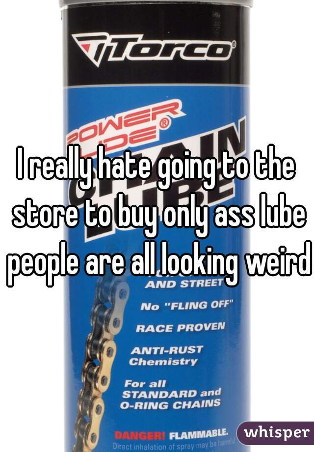 I really hate going to the store to buy only ass lube people are all looking weird.