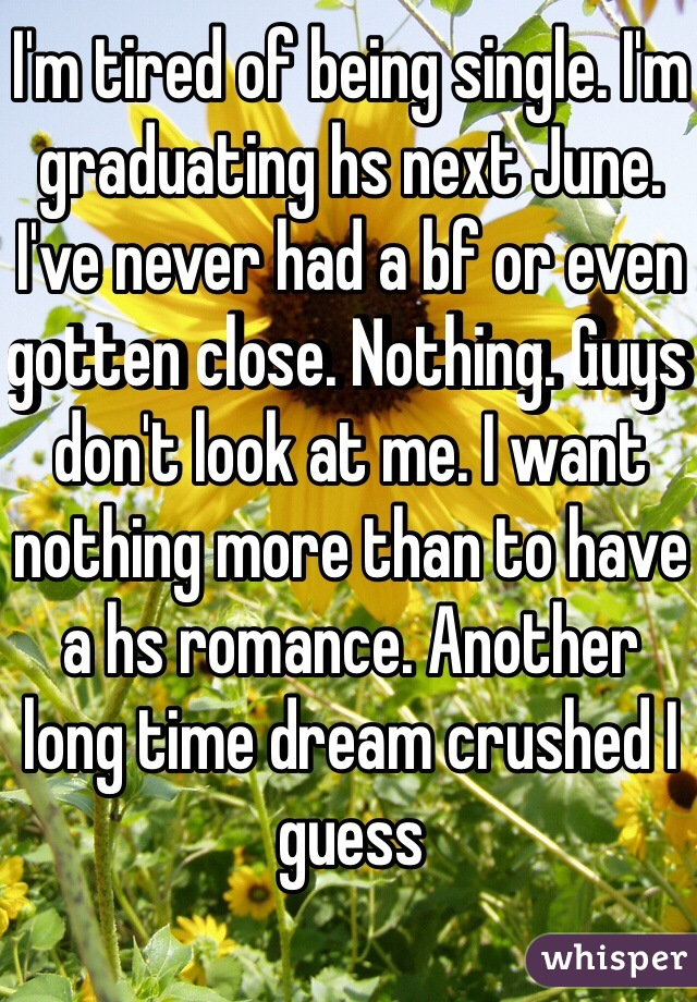 I'm tired of being single. I'm graduating hs next June. I've never had a bf or even gotten close. Nothing. Guys don't look at me. I want nothing more than to have a hs romance. Another long time dream crushed I guess