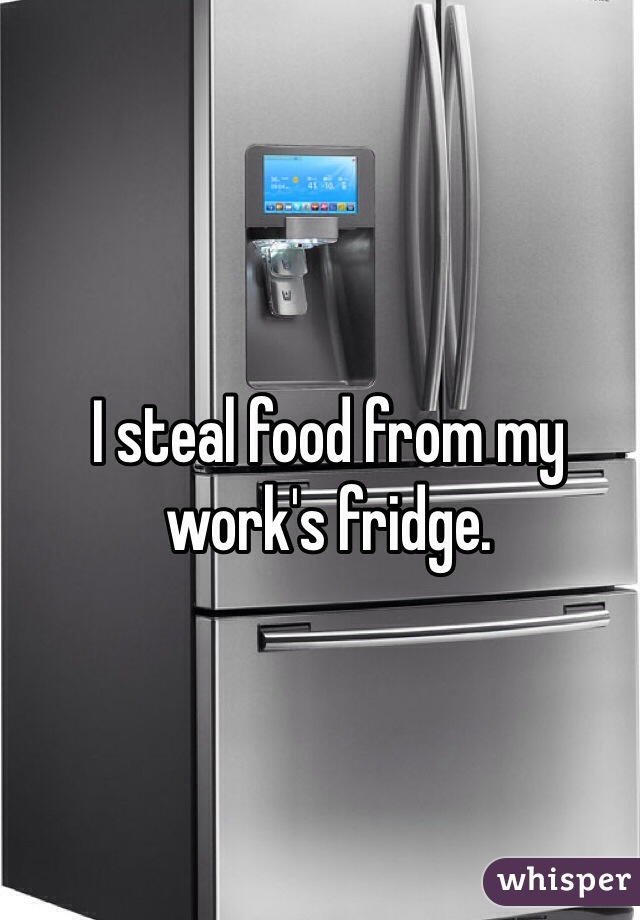 I steal food from my work's fridge.