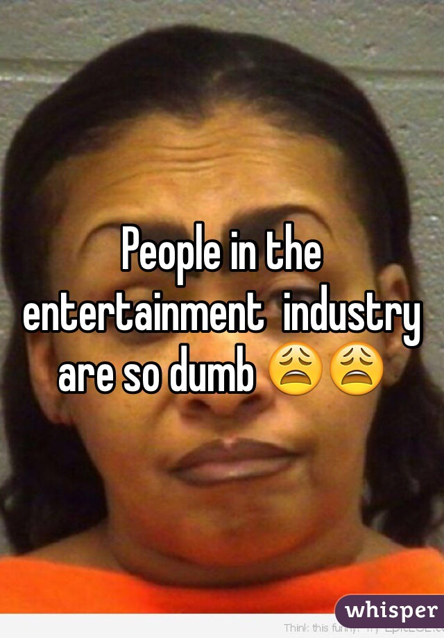 People in the entertainment  industry are so dumb 😩😩