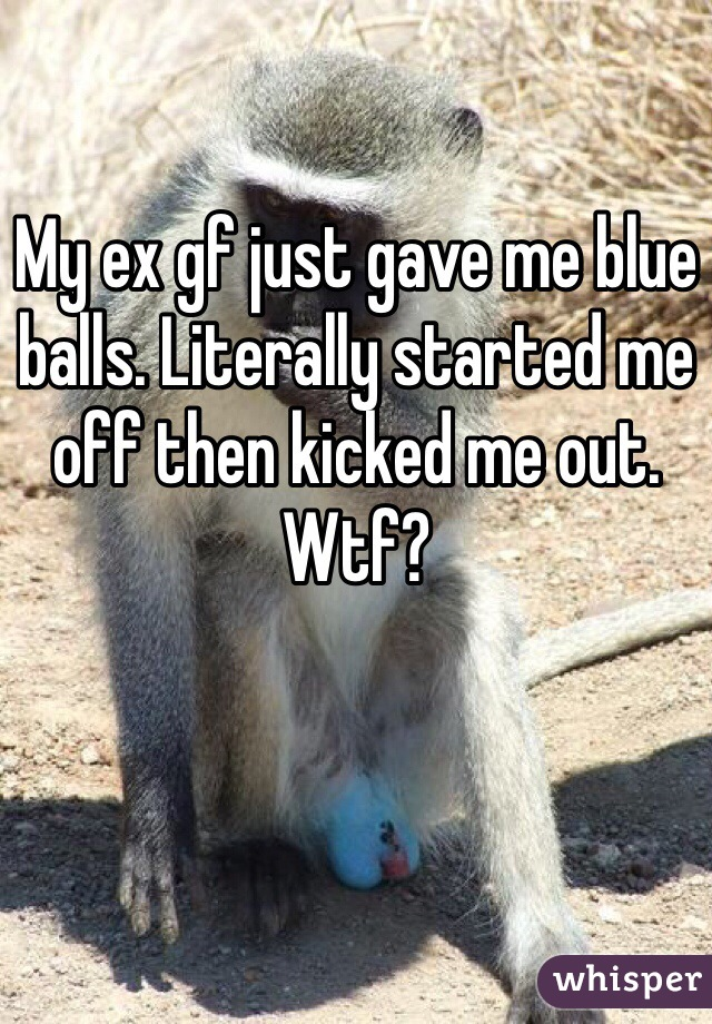 My ex gf just gave me blue balls. Literally started me off then kicked me out. Wtf?