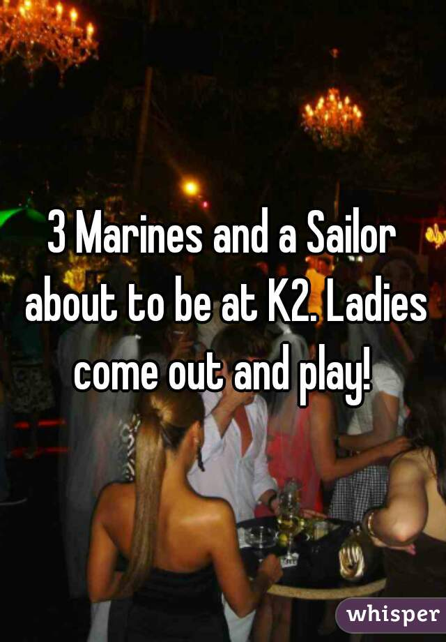 3 Marines and a Sailor about to be at K2. Ladies come out and play!
