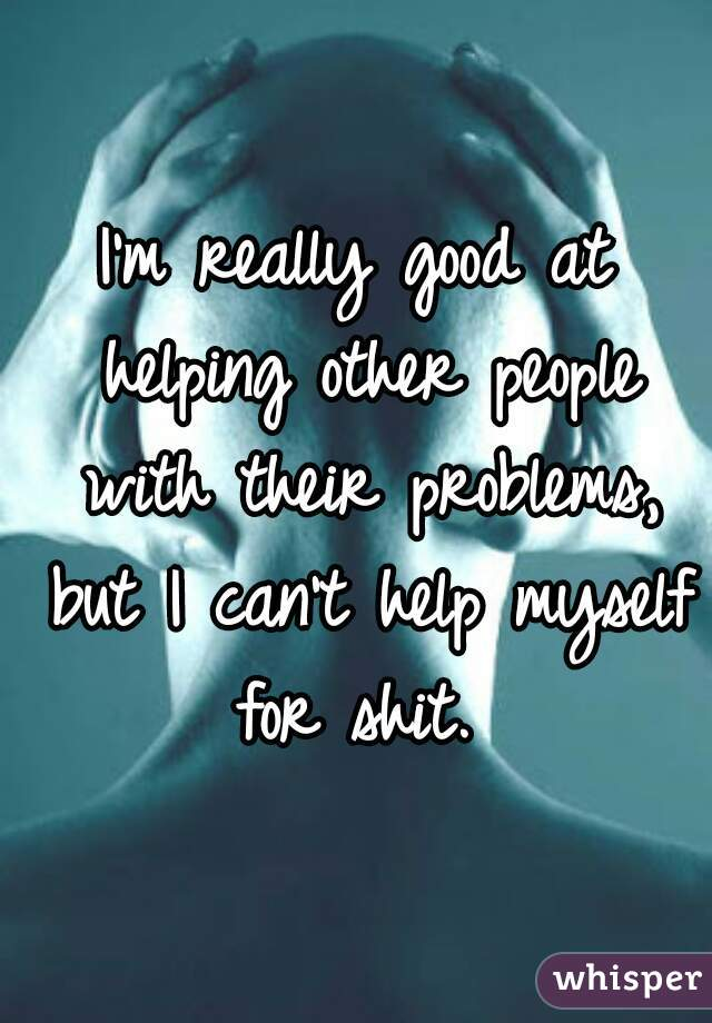 I'm really good at helping other people with their problems, but I can't help myself for shit.
