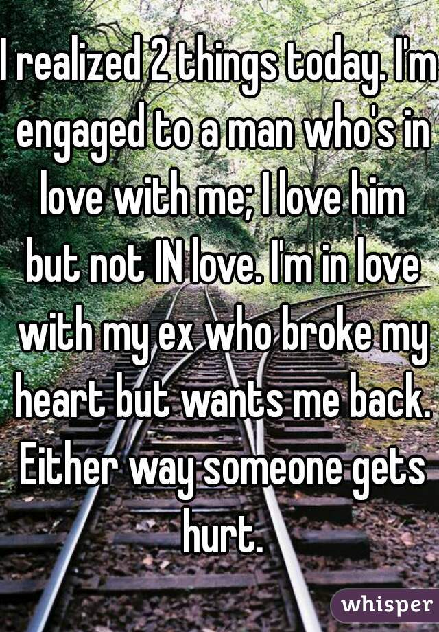 I realized 2 things today. I'm engaged to a man who's in love with me; I love him but not IN love. I'm in love with my ex who broke my heart but wants me back. Either way someone gets hurt.