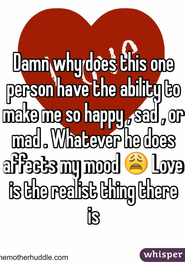Damn why does this one person have the ability to make me so happy , sad , or mad . Whatever he does affects my mood 😩 Love is the realist thing there is