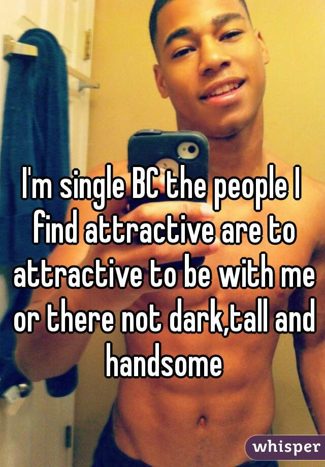 I'm single BC the people I find attractive are to attractive to be with me or there not dark,tall and handsome