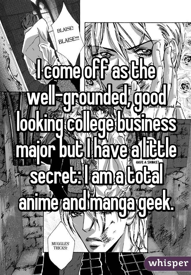 I come off as the well-grounded, good looking college business major but I have a little secret: I am a total anime and manga geek.