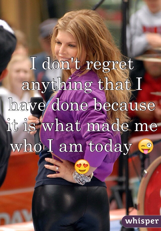 I don't regret anything that I have done because it is what made me who I am today 😜😍