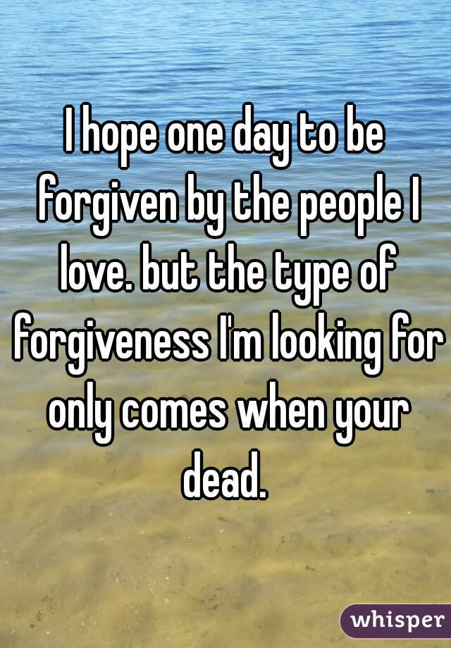 I hope one day to be forgiven by the people I love. but the type of forgiveness I'm looking for only comes when your dead.