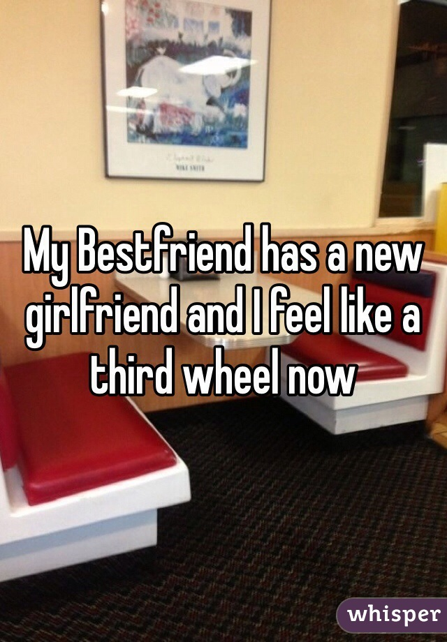 My Bestfriend has a new girlfriend and I feel like a third wheel now