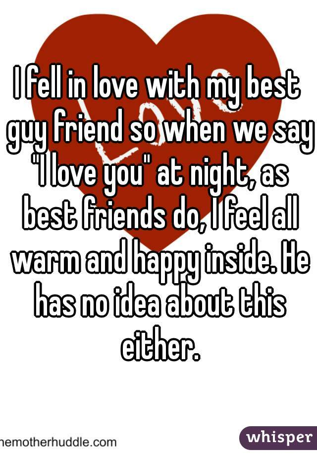 """I fell in love with my best guy friend so when we say """"I love you"""" at night, as best friends do, I feel all warm and happy inside. He has no idea about this either."""