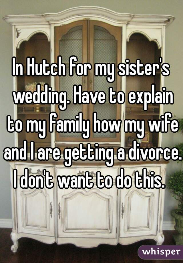 In Hutch for my sister's wedding. Have to explain to my family how my wife and I are getting a divorce. I don't want to do this.