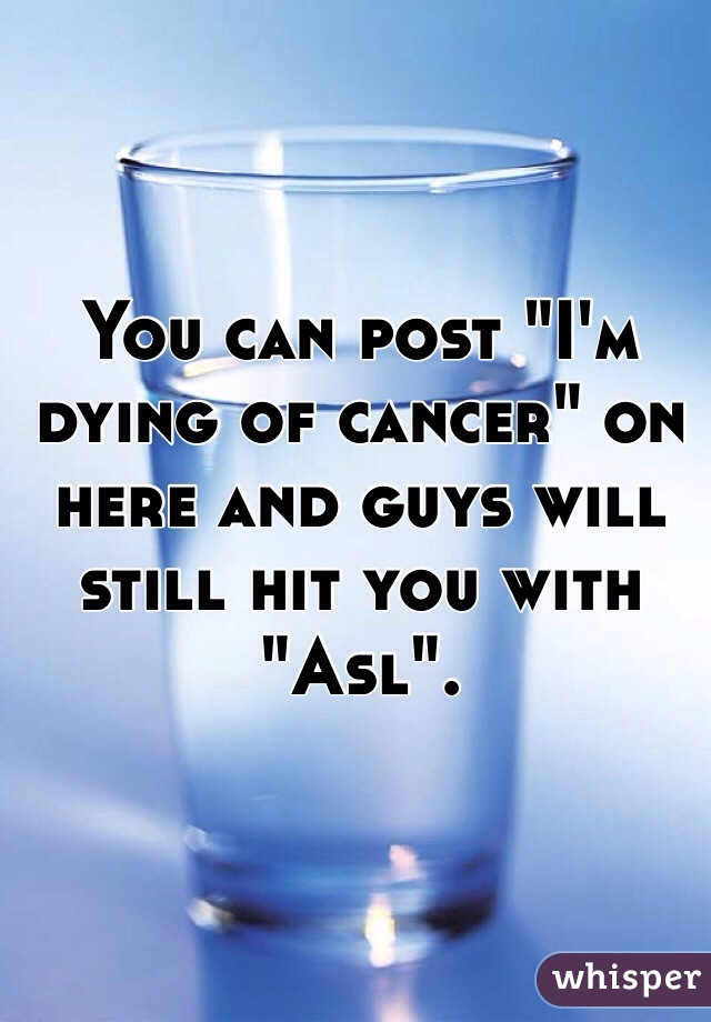 """You can post """"I'm dying of cancer"""" on here and guys will still hit you with """"Asl""""."""