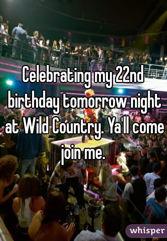 Celebrating my 22nd birthday tomorrow night at Wild Country. Ya'll come join me.