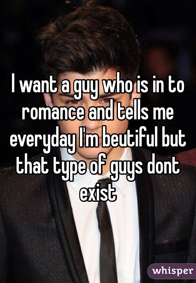 I want a guy who is in to romance and tells me everyday I'm beutiful but that type of guys dont exist