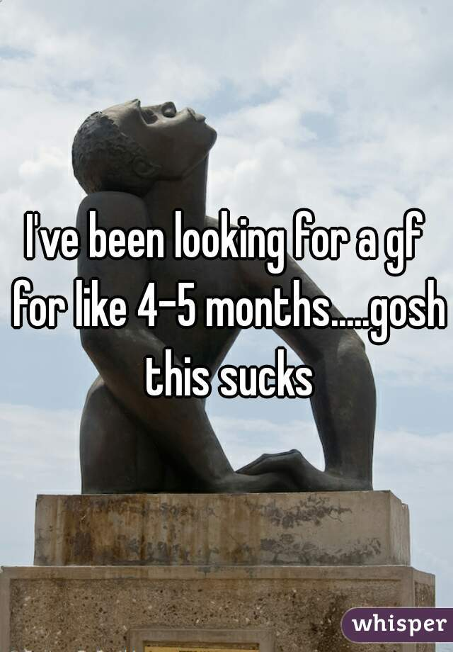 I've been looking for a gf for like 4-5 months.....gosh this sucks
