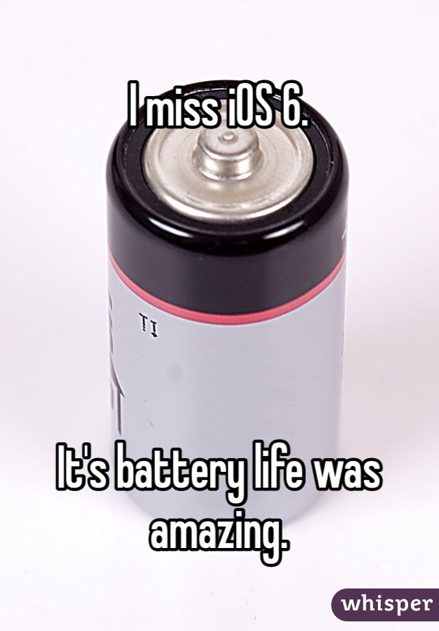 I miss iOS 6.       It's battery life was amazing.