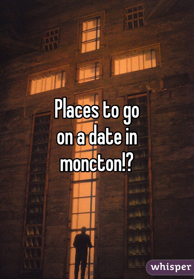 Places to go  on a date in  moncton!?