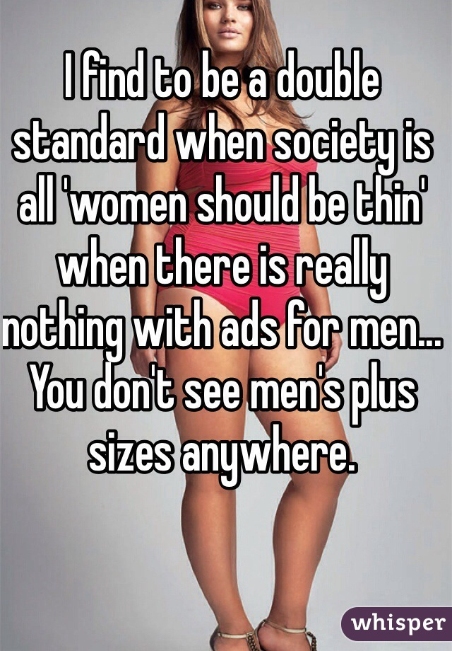 I find to be a double standard when society is all 'women should be thin' when there is really nothing with ads for men... You don't see men's plus sizes anywhere.