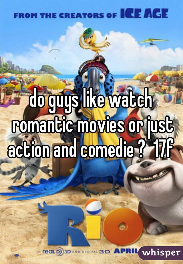 do guys like watch romantic movies or just action and comedie ?  17f