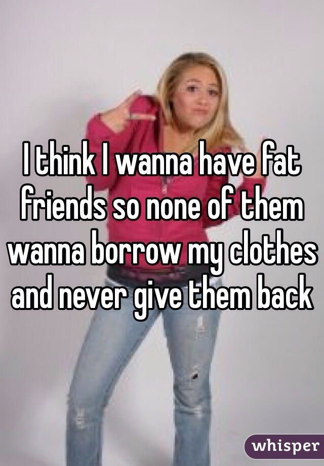I think I wanna have fat friends so none of them wanna borrow my clothes and never give them back