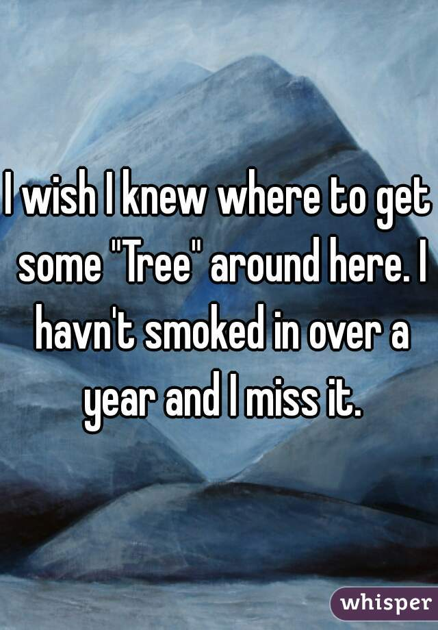 "I wish I knew where to get some ""Tree"" around here. I havn't smoked in over a year and I miss it."