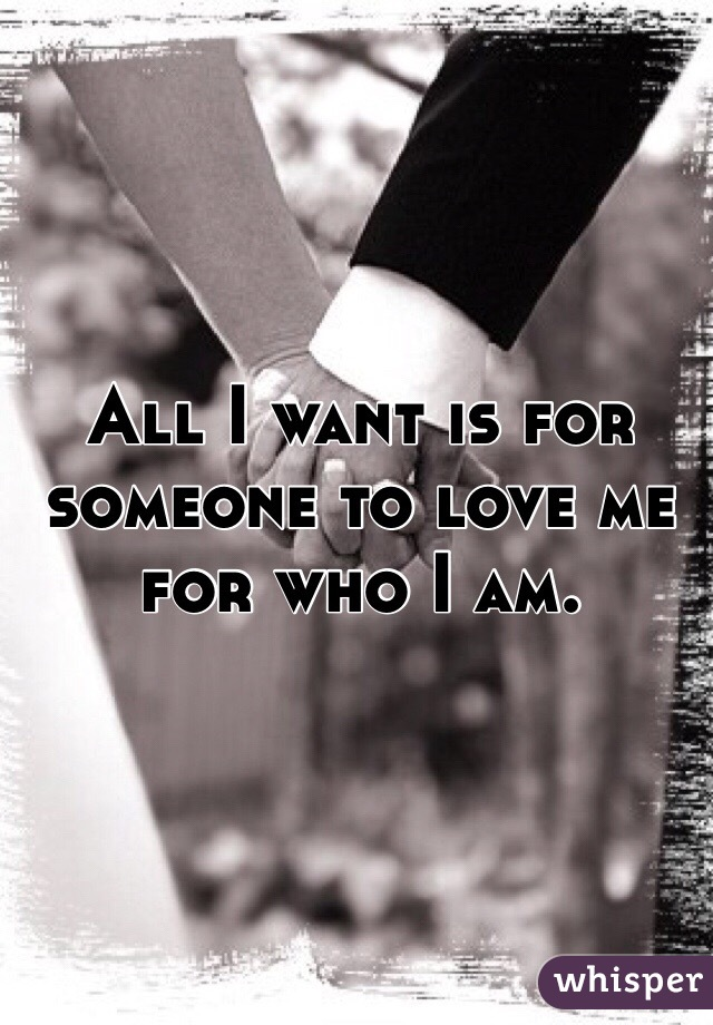 All I want is for someone to love me for who I am.