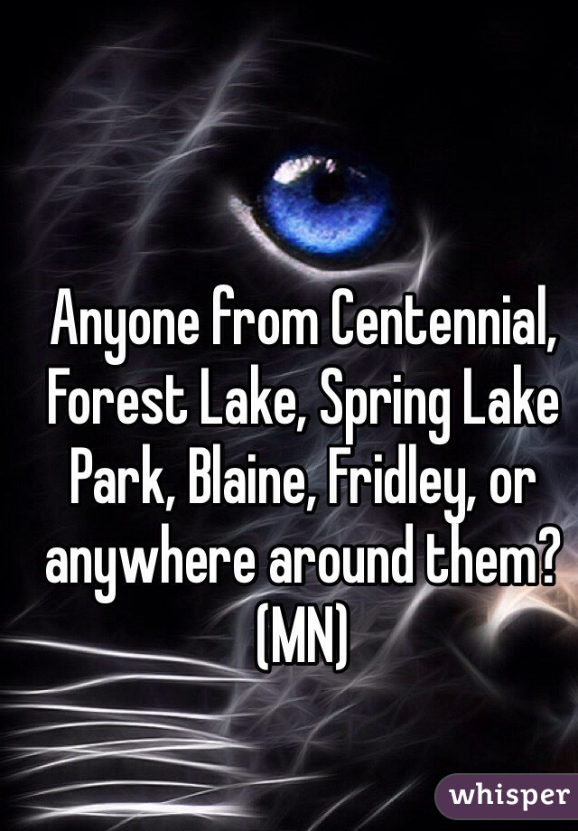 Anyone from Centennial, Forest Lake, Spring Lake Park, Blaine, Fridley, or anywhere around them? (MN)
