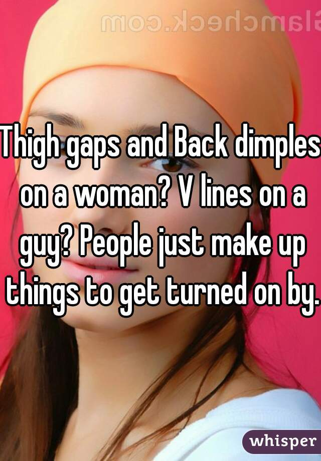 Thigh gaps and Back dimples on a woman? V lines on a guy? People just make up things to get turned on by.