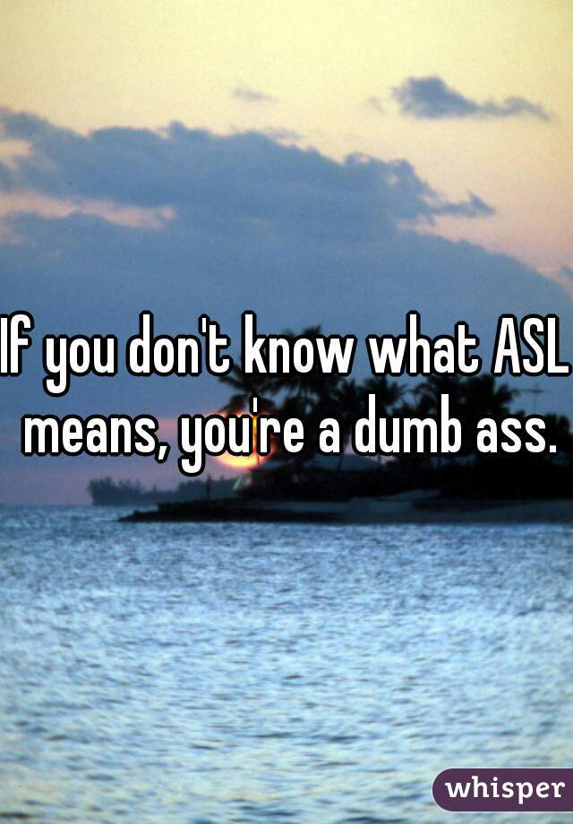 If you don't know what ASL means, you're a dumb ass.