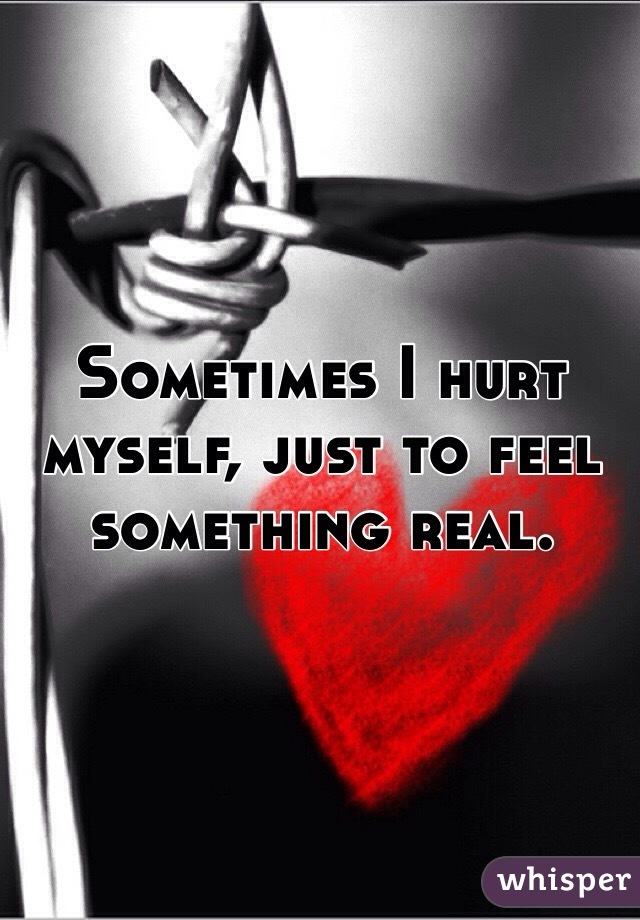 Sometimes I hurt myself, just to feel something real.