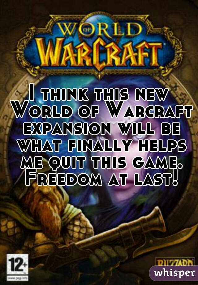 I think this new World of Warcraft expansion will be what finally helps me quit this game. Freedom at last!
