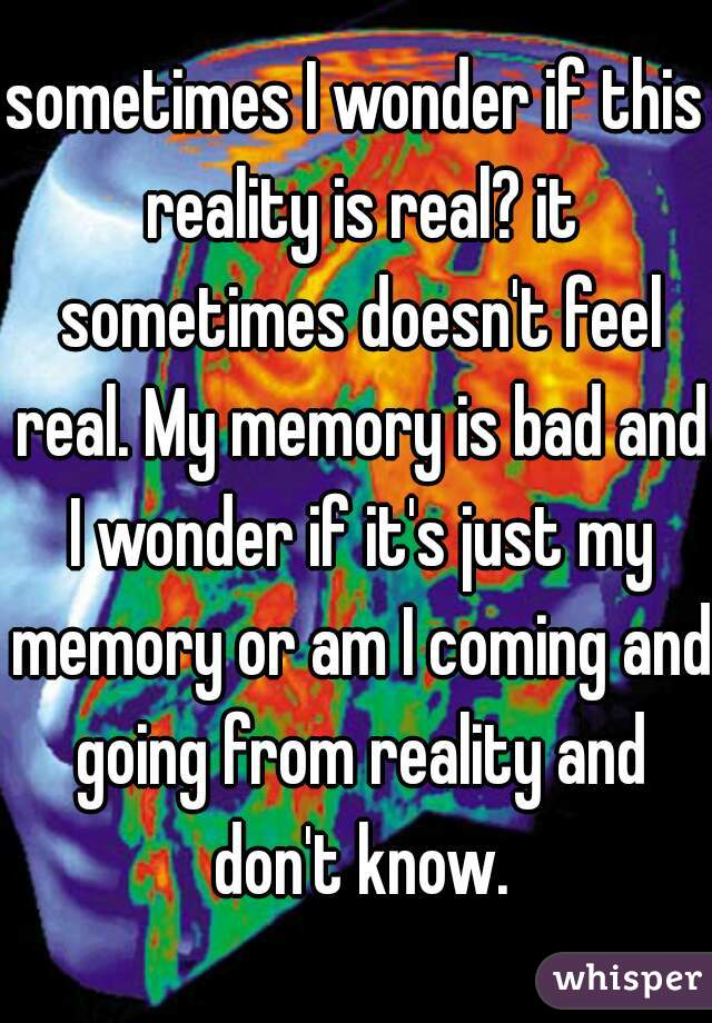 sometimes I wonder if this reality is real? it sometimes doesn't feel real. My memory is bad and I wonder if it's just my memory or am I coming and going from reality and don't know.