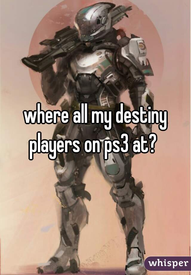 where all my destiny players on ps3 at?