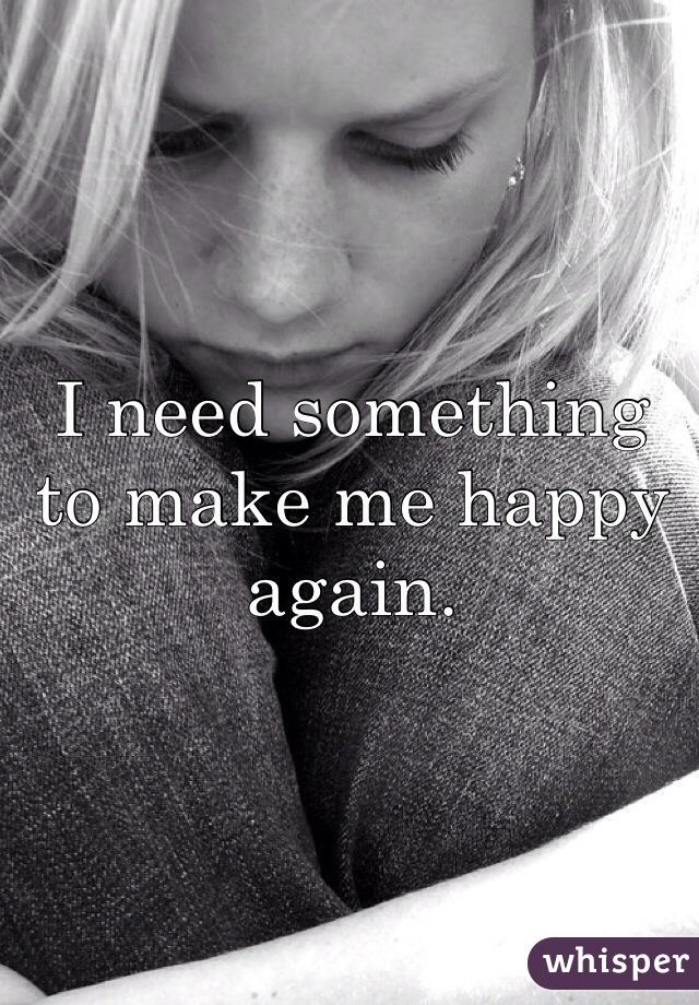 I need something to make me happy again.