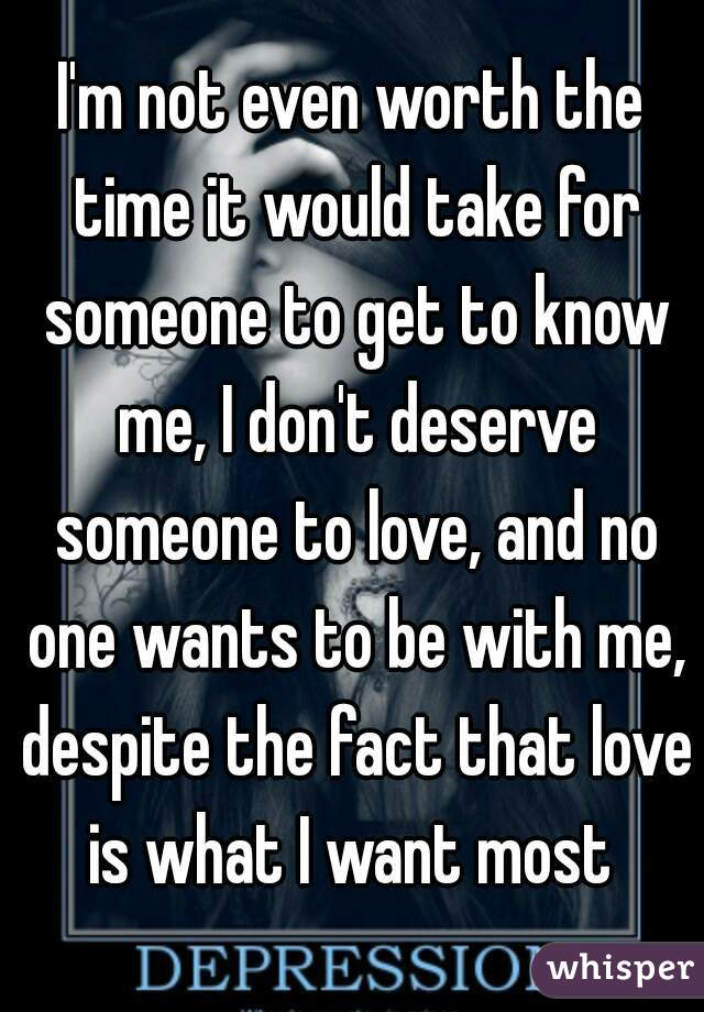 I'm not even worth the time it would take for someone to get to know me, I don't deserve someone to love, and no one wants to be with me, despite the fact that love is what I want most