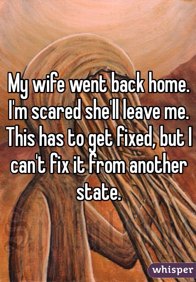 My wife went back home. I'm scared she'll leave me. This has to get fixed, but I can't fix it from another state.