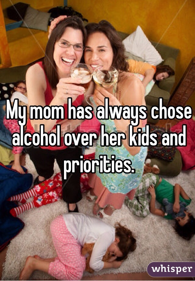 My mom has always chose alcohol over her kids and priorities.