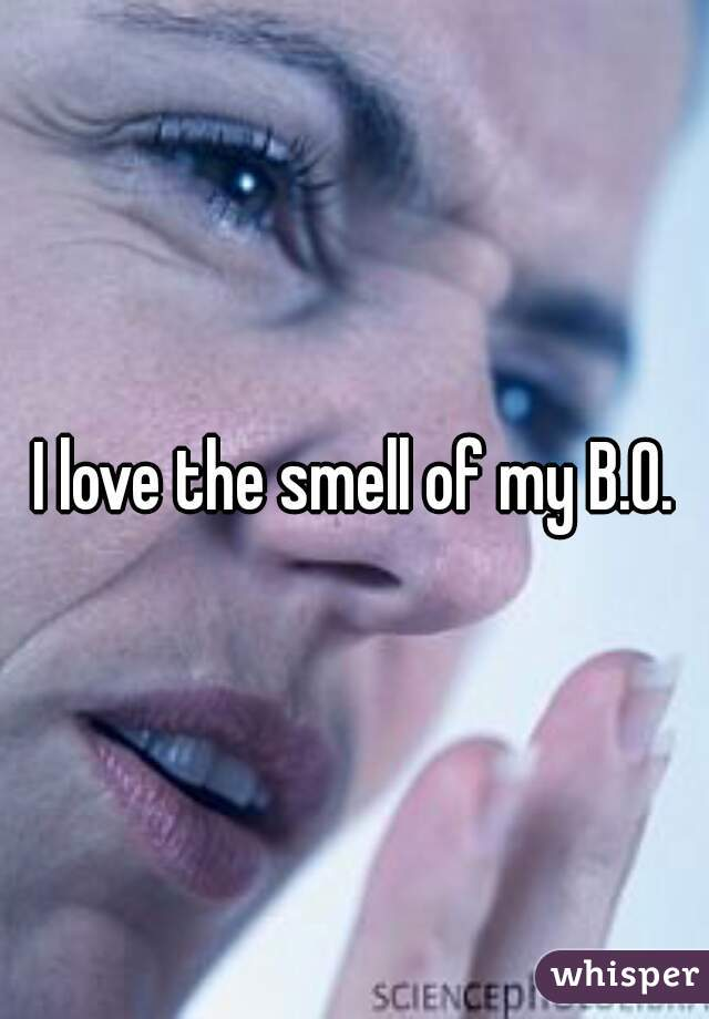 I love the smell of my B.O.