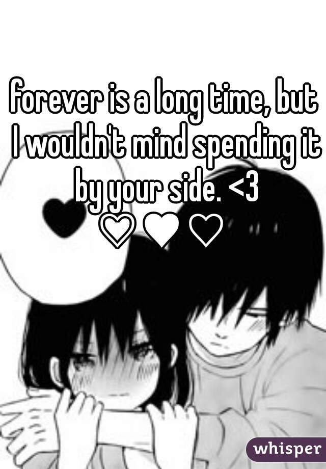 forever is a long time, but I wouldn't mind spending it by your side. <3 ♡♥♡